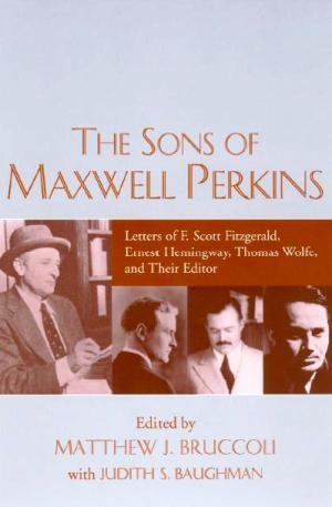 The Sons of Maxwell Perkins: Letters of F. Scott Fitzgerald, Ernest Hemingway, Thomas Wolfe, and Their Editor