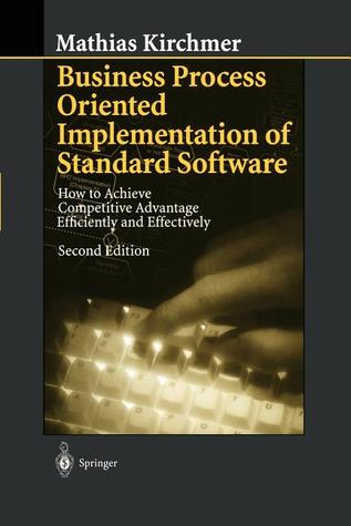 Business Process Oriented Implementation of Standard Software: How to Achieve Competitive Advantage Efficiently and Effectively