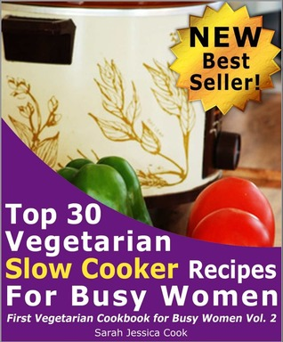 Top 30 Easy Vegetarian Slow Cooker Recipes for Busy Women: Set It and Forget It (First Vegetarian Recipes Cookbook for Busy Women Vol. 2)