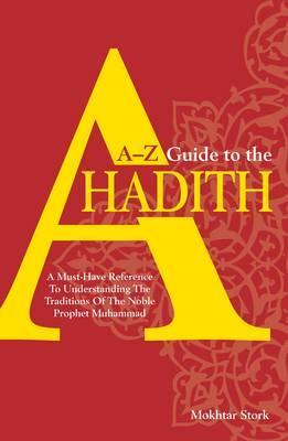 A-Z Guide to the Ahadith: A Must-Have Reference to Understanding the Traditions of the Noble Phophet Muhammad