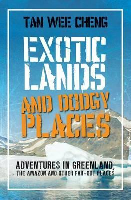 exotic-lands-and-dodgy-places-adventures-through-greenland-the-amazon-and-other-far-out-places-tan-wee-cheng