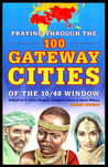 Praying Through the 100 Gateway Cities of the 10/40 Window by C. Peter Wagner
