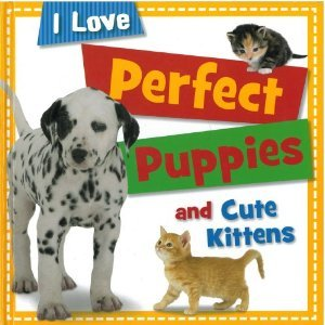 Perfect Puppies and Cute Kittens (I Love...)
