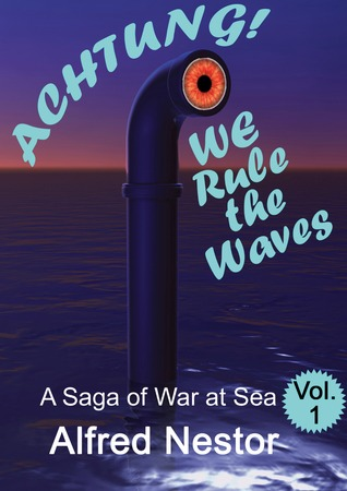 Ebook Achtung...We Rule the Waves: A Saga of War at Sea (Vol.I) by Alfred Nestor PDF!