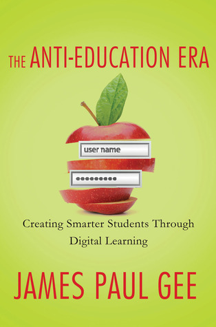 The Anti-Education Era: Creating Smarter Students through Digital Learning por James Paul Gee