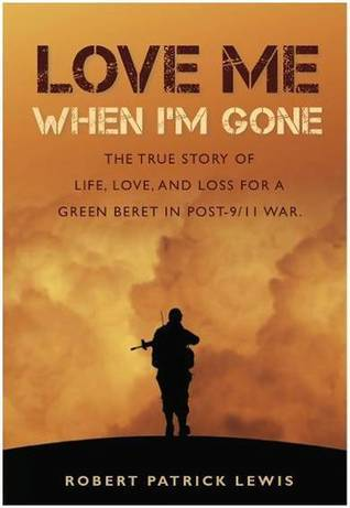 Love Me When I'm Gone: The true story of life, love and loss for a Green Beret in post-9/11 war