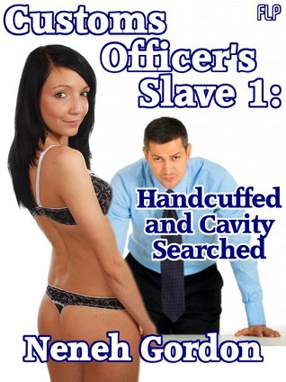 Customs Officer's Slave 1: Handcuffed and Cavity Searched