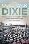 Cold War Dixie: Militarization and Modernization in the American South