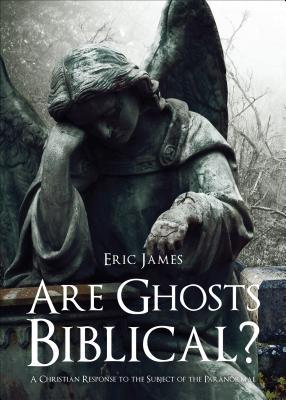 are-ghosts-biblical-a-christian-response-to-the-subject-of-the-paranormal