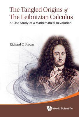 Tangled Origins of the Leibnizian Calculus, The: A Case Study of a Mathematical Revolution