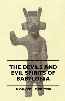 The Devils and Evil Spirits of Babylonia - Being Babylonian and Assyrian Incantations Against the Demons, Ghouls, Vampires, Hobgoblins, Ghosts, and Kindred Evil Spirits, Which Attack Mankind - Volume II