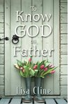 To Know God as Father by Lisa Cline