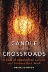 The Candle and the Crossroads: A Book of Appalachian Conjure and Southern RootWork