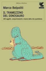 Il tramezzino del dinosauro: 100 oggetti, comportamenti e manie della vita quotidiana