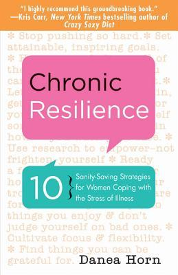 Chronic Resilience: 10 Sanity-Saving Stratgies for Women Coping with the Stress of Illness