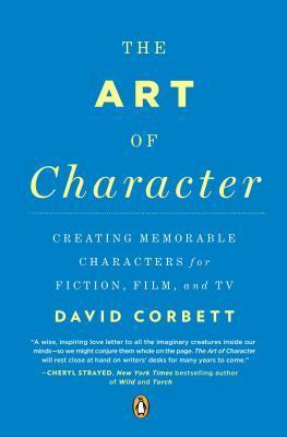 The Art of Character: Creating Memorable Characters for Fiction, Film, and TV