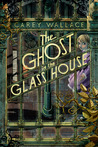 The Ghost in the Glass House by Carey Wallace