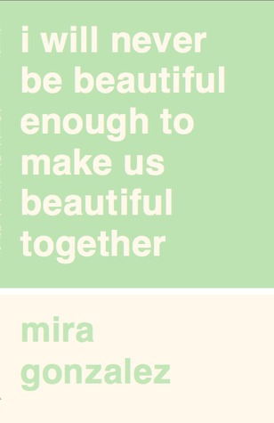 I Will Never Be Beautiful Enough to Make Us Beautiful Together by Mira González