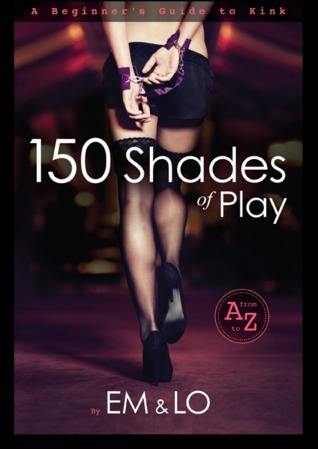 150 Shades of Play: A Beginner's Guide to Kink 978-0615735108 EPUB FB2