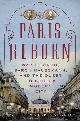 Paris Reborn: Napoléon III, Baron Haussmann, and the Quest to Build a Modern City