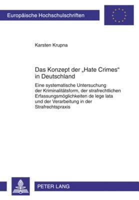 Das Konzept Der Hate Crimes in Deutschland: Eine Systematische Untersuchung Der Kriminalitaetsform, Der Strafrechtlichen Erfassungsmoeglichkeiten de Lege Lata Und Der Verarbeitung in Der Strafrechtspraxis