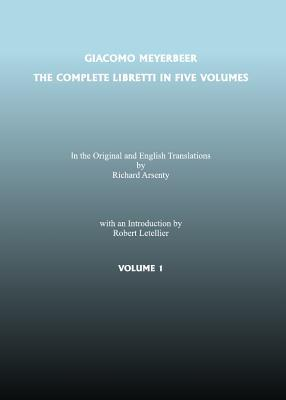 The Complete Libretti of Giacomo Meyerbeer, in the Original and in Translation, in Five Volumes