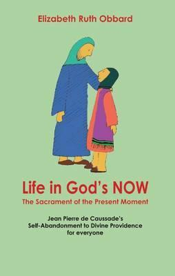 Life in God's Now: The Sacrament of the Present Moment: Jean Pierre de Caussade's Self-Abandonment to Divine Providence for Everyone