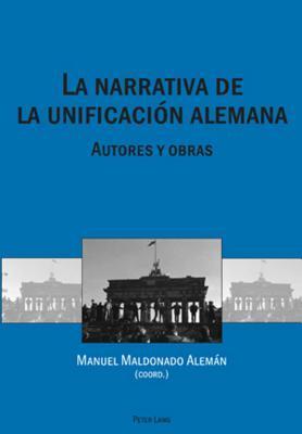 La Narrativa de La Unificacion Alemana: Autores y Obras por Manuel Maldonado Aleman