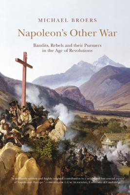Napoleon's Other War: Bandits, Rebels and Their Pursuers in the Age of Revolutions par Michael Broers