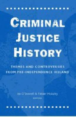 Criminal Justice History: Themes and Controversies from Pre-Independence Ireland