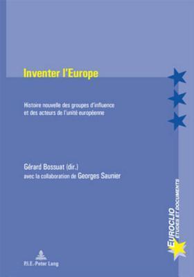 Inventer L'Europe: Histoire Nouvelle Des Groupes D'Influence Et Des Acteurs de L'Unite Europeenne