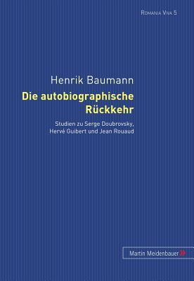 Die Autobiographische Rueckkehr: Studien Zu Serge Doubrovsky, Herve Guibert Und Jean Rouaud