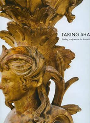 Taking Shape: Finding Sculpture in the Decorative Arts: An Exhibition Co-Organised by the Henry Moore Institute, Leeds and the J. Paul Getty Museum, Los Angeles, California
