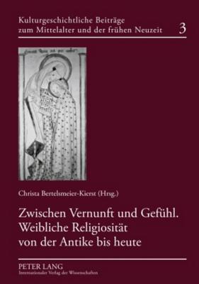 Zwischen Vernunft Und Gefuehl. Weibliche Religiositaet Von Der Antike Bis Heute