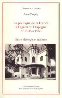 La Politique de La France A L'Egard de L'Espagne de 1945 a 1955: Entre Ideologie Et Realisme