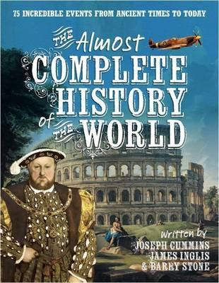 The Almost Complete History of the World: 75 Incredible Events from Ancient Times to Today. Joseph Cummins, James Inglis & Barry Stone