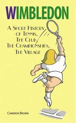 Wimbledon: A Short History of Tennis, the Club, the Championships, the Village. Cameron Brown