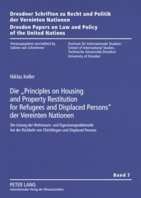 Die Principles on Housing and Property Restitution for Refugees and Displaced Persons Der Vereinten Nationen: Die Loesung Der Wohnraum- Und Eigentumsproblematik Bei Der Rueckkehr Von Fluechtlingen Und Displaced Persons