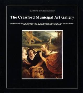 Illustrated Summary Catalogue of the Crawford Municipal Art Gallery: Incorporating a Detailed Chronology of Art in Nineteenth-Century Cork and Biograp