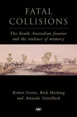 Fatal Collisions: The South Australian Frontier and the Violence of Memory