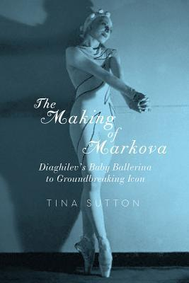 The Making of Markova: Diaghilev's Baby Ballerina to Groundbreaking Icon