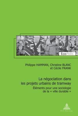 La Negociation Dans Les Projets Urbains de Tramway: Elements Pour Une Sociologie de La Ville Durable