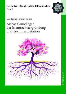 Aishas Grundlagen Der Islamrechtsergruendung Und Textinterpretation: Vergleichende Untersuchungen