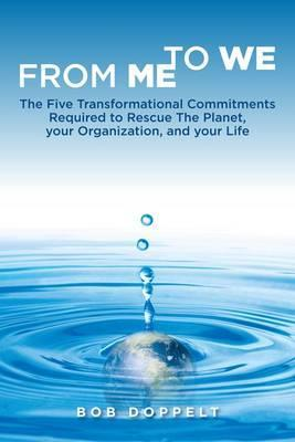 From Me to We: The Five Transformational Commitments Required to Rescue the Planet, Your Organization, and Your Life