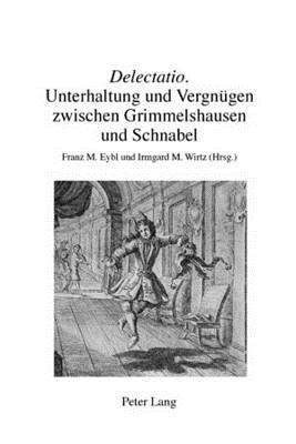 Delectatio: Unterhaltung Und Vergnuegen Zwischen Grimmelshausen Und Schnabel