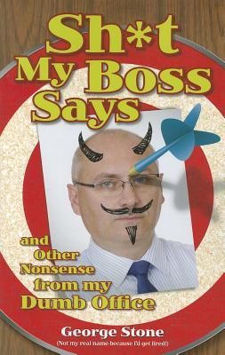Sh*t My Boss Says: And Other Nonsense from My Dumb Office