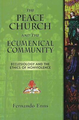 The Peace Church and the Ecumenical Community: Ecclesiology and the Ethics of Nonviolence