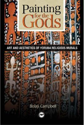 Painting for the Gods: Art and Aesthetics of Yoruba Religious Murals. Bolaji Campbell