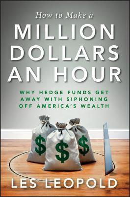How to Make a Million Dollars an Hour: Hedge Funds Are Siphoning Away America's Wealth--And You Can, Too