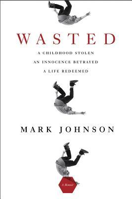 Wasted: A Childhood Stolen, An Innocence Betrayed, A Life Redeemed